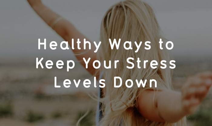 Healthy Ways To Keep Your Stress Levels Down